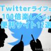 オシャレ&便利に使いこなそう!Twitterライフが100倍楽しくなる便利サイト12選